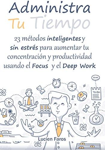 Administra tu tiempo: 23 métodos inteligentes y sin estrés para aumentar tu concentración y productividad usando el Focus y el Deep Work: Descubre las ... razones de tu falta de concentración