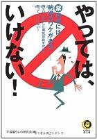 やっては、いけない!―マル禁事項には納得のワケがある 例えば、故障した電気器具を左手で触ってはいけない! (KAWADE夢文庫)