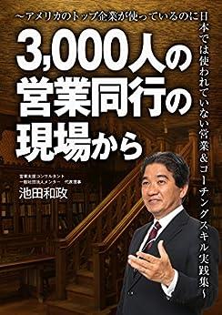 [池田和政]の3,000人の営業同行の現場から: ~アメリカのトップ企業が使っているのに日本では使われていない営業&コーチングスキル実践集~