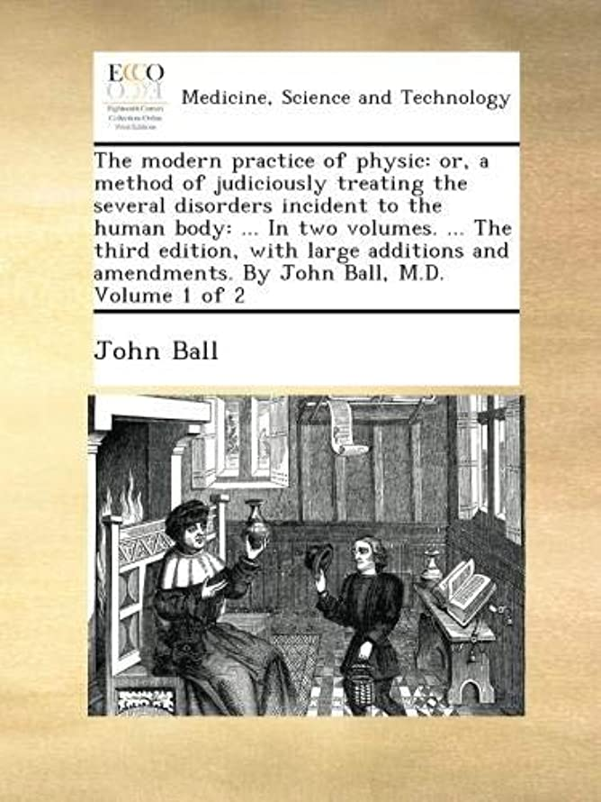 準備ができてスケジュールゴミThe modern practice of physic: or, a method of judiciously treating the several disorders incident to the human body: ... In two volumes. ... The third edition, with large additions and amendments. By John Ball, M.D.  Volume 1 of 2