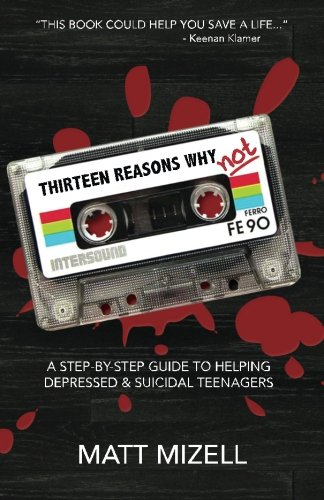 Thirteen Reasons Why Not: A Step-By-Step Guide To Helping Depressed & Suicidal Teenagers