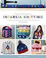 Beginner's Guide to Intarsia Knitting, A: 11 Simple Inspiring Projects with Easy to Follow Steps
