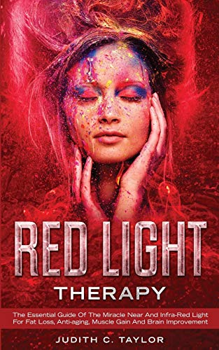 Red Light Therapy: The Essential Guide Of The Miracle Near And Infra-Red Light For Fat Loss, Anti-aging, Muscle Gain And Brain Improvement