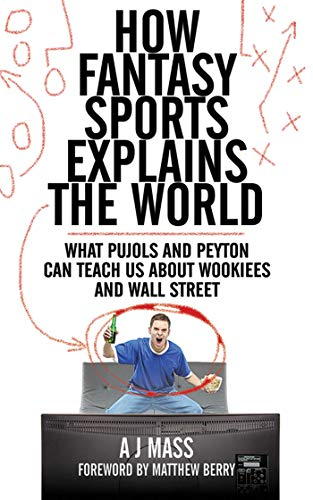 Compare Textbook Prices for How Fantasy Sports Explains the World: What Pujols and Peyton Can Teach Us About Wookiees and Wall Street 1 Edition ISBN 9781620876039 by Mass, AJ,Berry, Matthew
