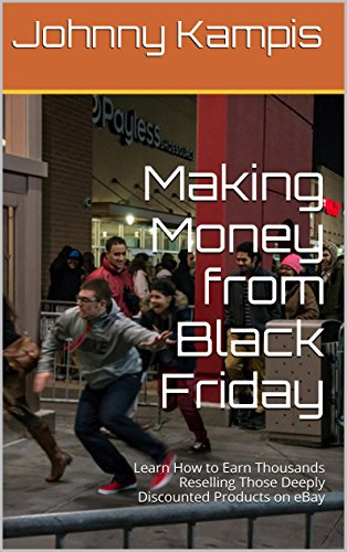Making Money from Black Friday: Learn How to Earn Thousands Reselling Those Deeply Discounted Products on eBay (English Edition)