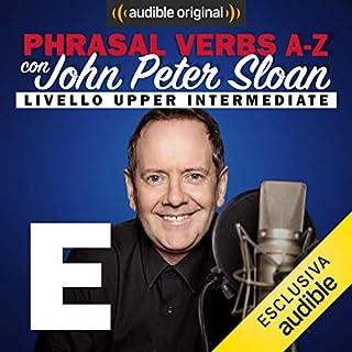 E (Lesson 8)     Phrasal verbs A-Z con John Peter Sloan              Di:                                                                                                                                 John Peter Sloan                               Letto da:                                                                                                                                 John Peter Sloan                      Durata:  23 min     23 recensioni     Totali 4,8