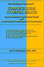 Complete Guide to Dental Health: How to Maintain Your Dental Health and Avoid Being Overcharged and Overtreated