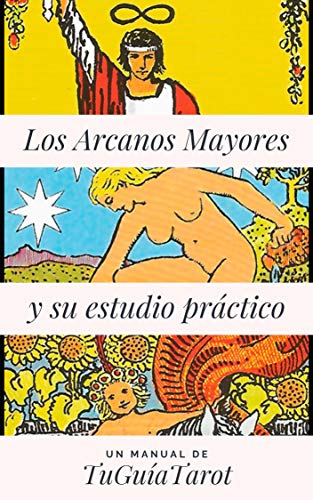 Los Arcanos Mayores y su Estudio Práctico: Aprende a leer el tarot de una manera útil