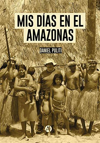 MIS DÍAS EN EL AMAZONAS: Tres años de viajes por el increíble...