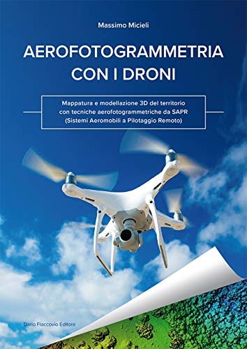 Aerofotogrammetria con i droni. Mappatura e modellazione 3D del territorio con tecniche aerofotogrammetriche da SAPR (Sistemi Aeromobili a Pilotaggio Remoto)