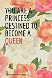 You are a princess destined to become a queen: Gift Notebook journal, daily notebook, Composition notebook, College ruled paper Blank Lined with ... Idea for teen Girls, Boys, friends  or women