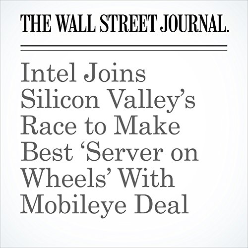 Intel Joins Silicon Valley's Race to Make Best 'Server on Wheels' With Mobileye Deal copertina