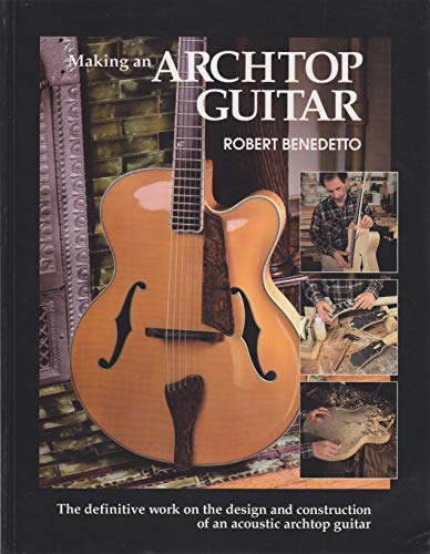 Making an Archtop Guitar: The Definitive Work on the Design and Construction of an Acoustic Archtop Guitar