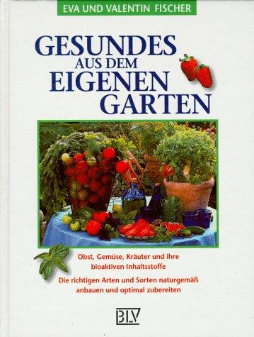 Gesundes aus dem eigenen Garten. Obst, Gemüse, Kräuter und ihre bioaktiven Inhaltsstoffe. Die richtigen Arten und Sorten naturgemäß anbauen und optimal zubereiten