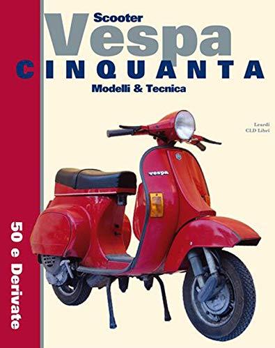 Scooter Vespa Cinquanta. Modelli & Tecnica. 50 e derivate. Ediz. integrale