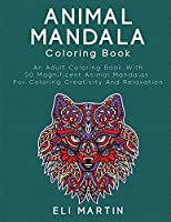 Animal Mandala Coloring Book: An Adult Coloring Book With 50 Magnificent Animal Mandalas For Coloring Creativity And Relaxation