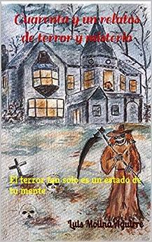 Cuarenta y un relatos de terror y misterio: El terror tan solo es un estado de tu mente de [Luis Molina Aguirre]