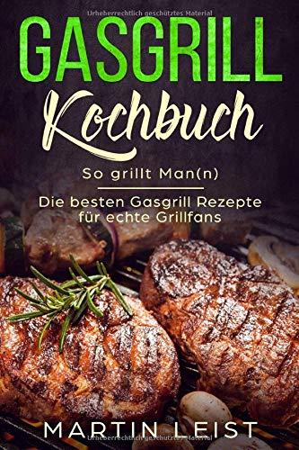 Gasgrill Kochbuch - So grillt Man(n) : Die besten Gasgrill Rezepte für echte Grillfans