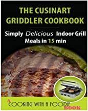 The Cuisinart Griddler Cookbook: Simply Delicious Indoor Grill Meals in 15 Min (Full Color) (Indoor Grill Recipes) (Volume 1)