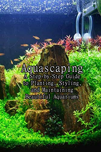 Aquascaping: A Step-by-Step Guide to Planting, Styling, and Maintaining Beautiful Aquariums: A Step-by-Step Guide to Planting Freshwater Aquariums