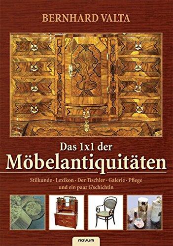 Das 1x1 der Möbelantiquitäten: Stilkunde, Lexikon, Der Tischler, Galerie, Pflege und ein paar G'schichtln