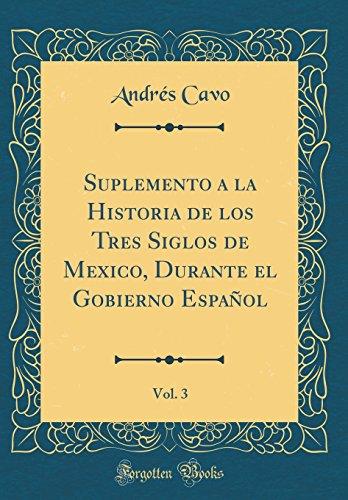 Suplemento a la Historia de los Tres Siglos de Mexico, Durante el Gobierno Español, Vol. 3 (Classic Reprint)