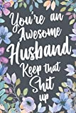 You're An Awesome Husband Keep That Shit Up: Funny Joke Appreciation Gift Idea for Husbands. Sarcastic Thank You Gag Notebook Journal & Sketch Diary Present.