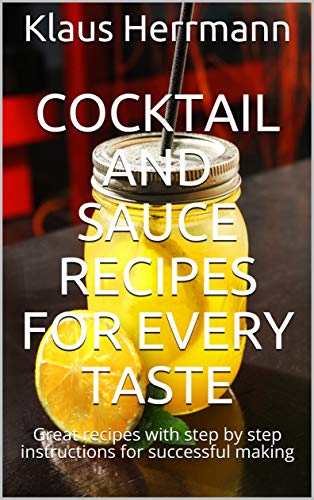 Cocktail and Sauce Recipes for every Taste: Great recipes with step by step instructions for successful making (English Edition)