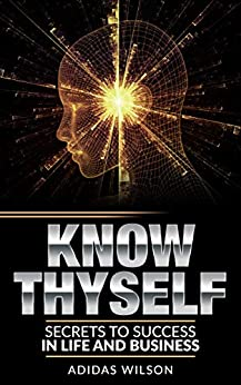 Know ThySelf: Secrets To Success In Life & Business by [Adidas Wilson]