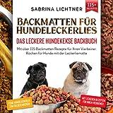 Backmatten für Hundeleckerlies – Das leckere Hundekekse Backbuch: Mit über 115 Backmatten Rezepte für Ihren Vierbeiner. Kochen für Hunde mit der Leckerliematte