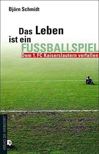 Das Leben ist ein Fußballspiel: Dem 1. FC Kaiserslautern verfallen (Werkstatt Fanbuch)