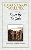 Enter By The Gate: Jesus' 7 Guidelines When Making Hard Choices