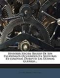 Historia Negra: Relato De Los Escándalos Ocurridos En Nuestras Ex-colonias Durante Las Ú...