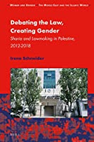 Debating the Law, Creating Gender: Sharia and Lawmaking in Palestine, 2012-2018 (Women and Gender: the Middle East and the Islamic World)