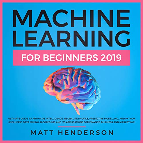 Machine Learning for Beginners 2019: The Ultimate Guide to Artificial Intelligence, Neural Networks, Predictive Modelling, and Python audiobook cover art