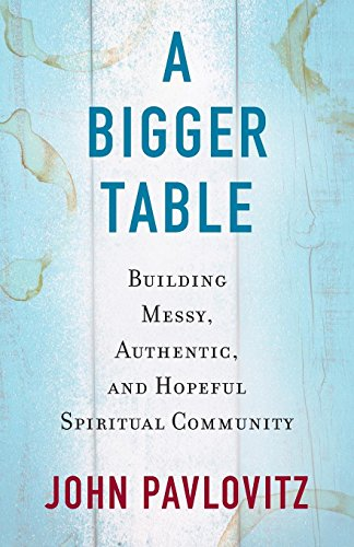 A Bigger Table: Buiding Messy, Authentic, and Hopeful Spiritual Community