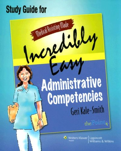Medical Assisting Made Incredibly Easy: Administrative Competencies Study Guide (Medical Assisting Made Incredibly Easy)