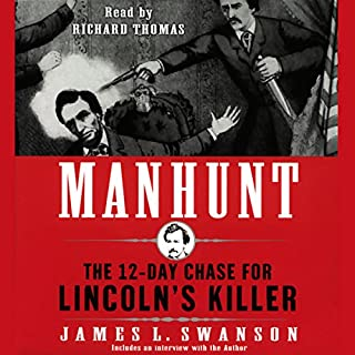 Manhunt     The 12-Day Chase for Lincoln's Killer              By:                                                                                                                                 James L. Swanson                               Narrated by:                                                                                                                                 Richard Thomas                      Length: 9 hrs and 6 mins     1,242 ratings     Overall 4.3
