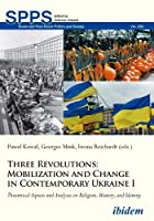 Three Revolutions: Mobilization and Change in Contemporary Ukraine 1; Theoretical Aspects and Analyses on Religion, Memory, and Identity (Soviet and Post-Soviet Politics and Society)