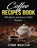 Coffee Recipes Book - 200 Quick and Easy Coffee Recipes: 200 Barista Tools that Can Take You from a Coffee Lover to a Real Bartender - Your Coffee Recipe Book for New Ideas Every Day!
