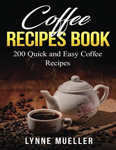 Coffee Recipes Book - 200 Quick and Easy Coffee Recipes: 200 Barista...