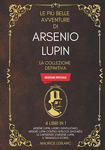 Le Più Belle Avventure Di Arsenio Lupin - La Collezione Definitiva: 4 Libri in 1 (Edizione Speciale): Arsène Lupin ladro gentiluomo; Arsène Lupin ... confidenze d'Arsène Lupin; Il triangolo d'oro