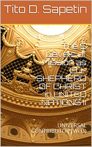 The 5 Levels of Mission as CO-SHEPHERD OF CHRIST in UNITED NATIONS II: UNIVERSAL CONTRIBUTOR (Wi.U) (