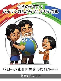 [テツママ, Eric Belisle]の今風の子育て:バイリンガルからマルチリンガル: グローバル化世界を歩む我が子へ