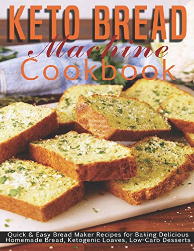 Keto Bread Machine Cookbook: Quick & Easy Bread Maker Recipes for Baking Delicious Homemade Bread, Ketogenic Loaves, Low-Carb Desserts
