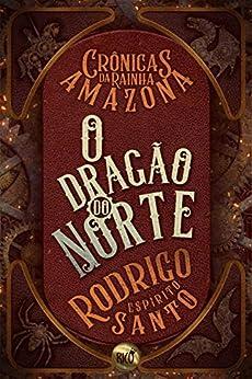 O Dragão do Norte: Crônicas da Rainha Amazona por [Rodrigo Espírito Santo]
