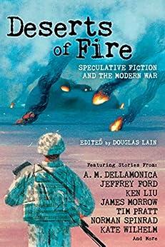 Deserts of Fire: Speculative Fiction and the Modern War by [Douglas Lain, James Morrow, Kate Wilhelm, Jeffrey Ford, Tim Pratt, A. M. Dellamonica, Ken Liu, Norman Spinrad]