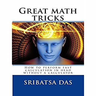 Great Math Tricks     How to Perform Fast Calculation in Head without a Calculator              By:                                                                                                                                 Sribatsa Das                               Narrated by:                                                                                                                                 Dave Wright                      Length: 41 mins     14 ratings     Overall 2.6
