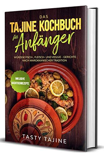 Das Tajine Kochbuch für Anfänger: Würzige Fisch-, Fleisch- und Veggie Gerichte nach marokkanischer Tradition - Inklusive Nachtischrezepte