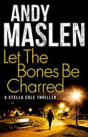 Let The Bones Be Charred (The DI Stella Cole Thrillers Book 4)